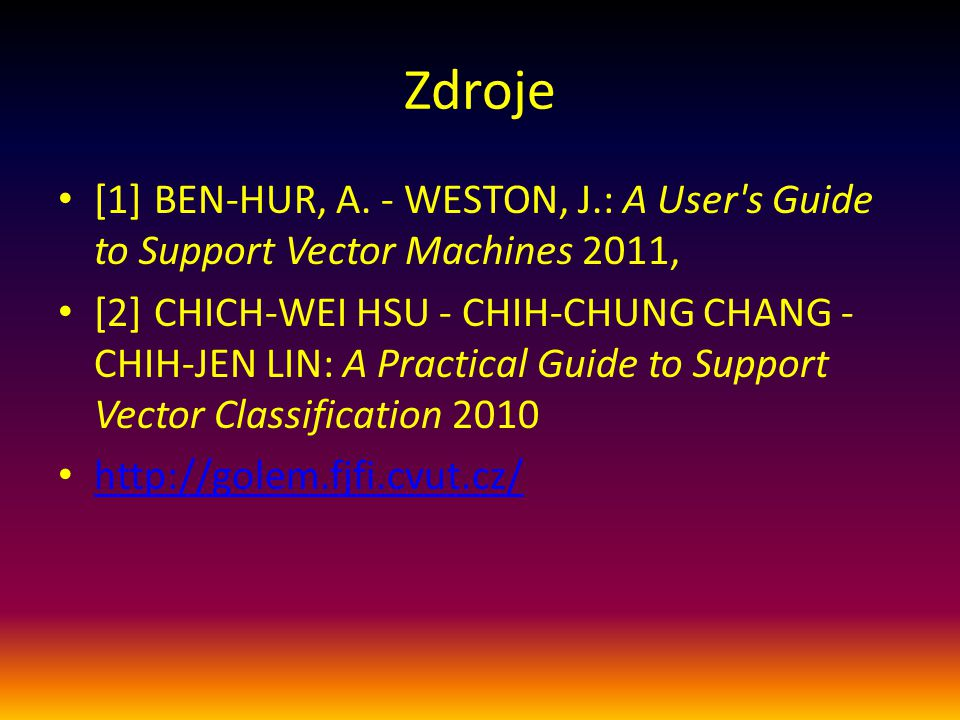 Zdroje [1] Ben-Hur, A. - Weston, J.: A User s Guide to Support Vector Machines 2011,